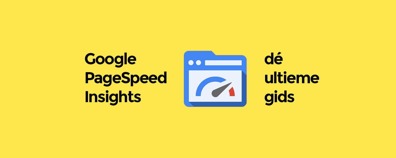 Google PageSpeed Insights: de ultieme gids
